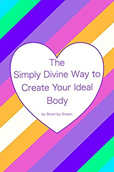 The Simply Divine Way to Create Your Ideal Body by [Brown, Beverley]