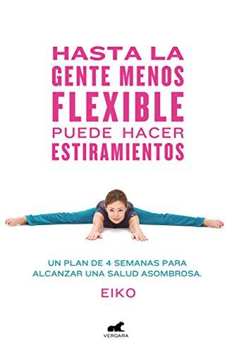 Hasta la gente menos flexible puede hacer estiramientos: Un plan de 4 semanas para alcanzar una salud asombrosa