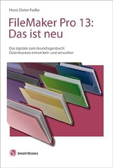 FileMaker Pro 13: Das ist neu: Das Update zum Grundlagenbuch: Datenbanken entwickeln und verwalten von [Radke, Horst-Dieter]