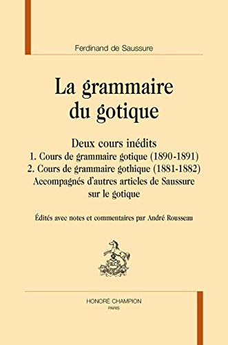 La grammaire du gotique. Deux cours inédits. 1. Cours de grammaire gotique (1890-1891). 2. Cours de grammaire gothique (1881-1882). Accompagnés d'autres articles de Saussure sur le gotique. par Saussure (Ferdinand de)