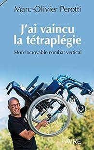 J'ai vaincu la tétraplégie par Marc-olivier Perotti