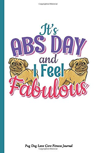 599b790eff95 Pug Dog Love Core Fitness Journal: It's Abs Day and I Feel Fabulous, Writing