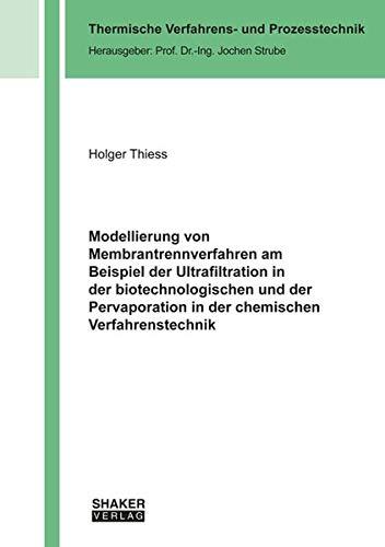 Modellierung von Membrantrennverfahren am Beispiel der Ultrafiltration in der biotechnologischen und der Pervaporation in der chemischen Verfahrenstechnik (Thermische Verfahrens- und Prozesstechnik)
