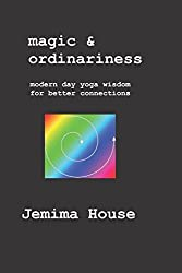 Magic & Ordinariness: Modern Day Yoga Wisdom for Better Connections