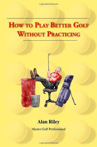 How To Play Better Golf Without Practicing by Alan Riley (2006-07-06)