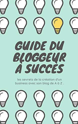 Couverture du livre Guide du Blogueur à succès: les secrets de la creation d'un business avec son Blog de A à Z .