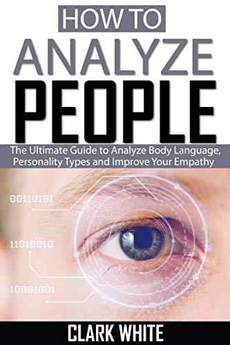 How to Analyze People: The Ultimate Guide to Analyze Body Language, Personality Types and Improve your empathy (English Edition)