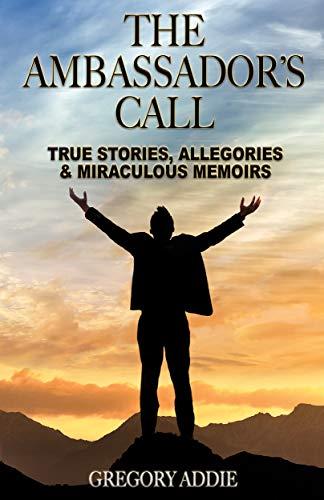 The Ambassador's Call: True Stories, Allegories & Miraculous Memoirs (English Edition)