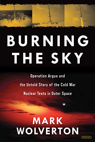 Burning the Sky: Operation Argus and the Untold Story of the Cold War Nuclear Tests in Outer Space (Untold Geschichte Der Vereinigten Staaten)