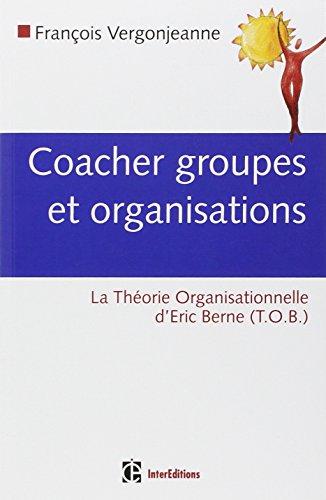 Coacher les groupes et les organisations : Avec la Thorie Organisationnelle d'Eric Berne (TOB)