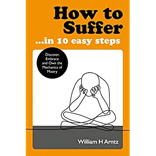 How to Suffer ... in 10 Easy Steps: Discover, Embrace and Own the Mechanics of Misery