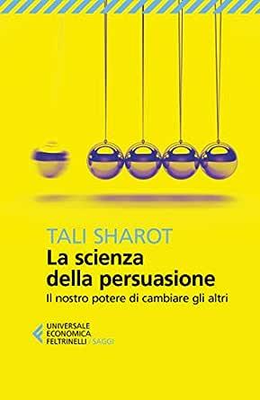 La Scienza Della Persuasione Il Nostro Potere Di Cambiare Gli Altri Ebook Sharot Tali Sala Virginio B Amazon It Kindle Store