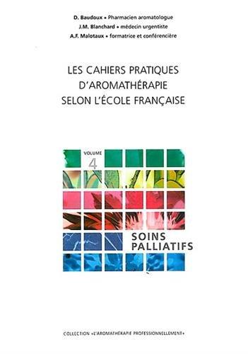 Les Cahiers pratiques d'aromathrapie selon l'cole franaise,  Volume 4 : Soins palliatifs