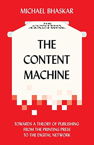The Content Machine : Towards a Theory of Publishing from the Printing Press to the Digital Network par Michael Bhaskar