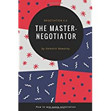 The Master Negotiator: Negotiation 4.0: How to win every negotiation