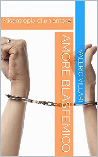 scaricare ebook gratis Amore Blasfemico: Misantropia di un amore PDF Epub