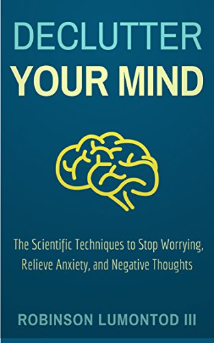 Declutter Your Mind: The Scientific Techniques to Stop Worrying, Relieve Anxiety, and Negative Thoughts