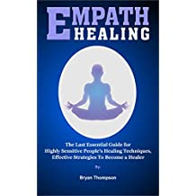 Empath Healing: The Last Essential Guide For Empaths, Healing Techniques For Highly Sensitive People, Effective Strategies To Become A Healer. (English Edition)