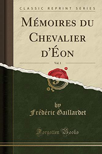 Mémoires Du Chevalier d'Éon, Vol. 1 (Classic Reprint) par  Frederic Gaillardet