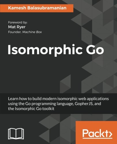 Isomorphic Go: Learn how to build modern isomorphic web applications using the Go programming language, GopherJS, and the Isomorphic Go toolkit