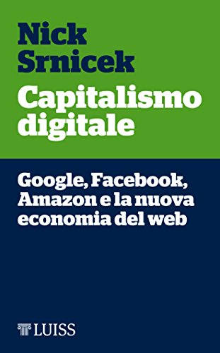 Capitalismo digitale: Google, Facebook, Amazon e la nuova economia del web