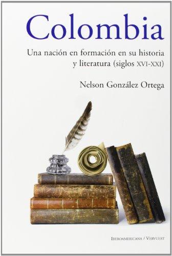Colombia: una nación en formación en su historia y literatura, siglos XVI al XXI por Nelson González-Ortega