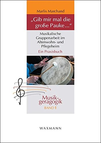 """""""Gib mir mal die große Pauke ..."""": Musikalische Gruppenarbeit im Altenwohn- und Pflegeheim. Ein Praxisbuch (Musikgeragogik)"""
