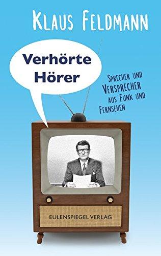 Verhörte Hörer: Sprecher und Versprecher aus Funk und Fernsehen
