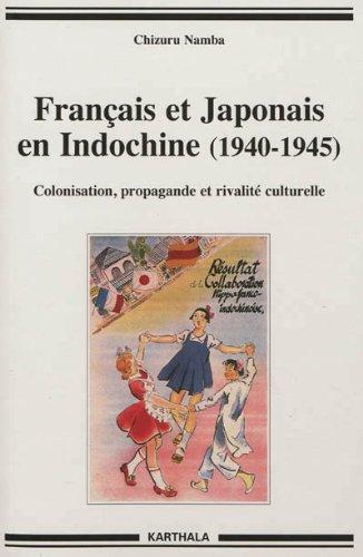 Français et Japonais en Indochine (1940-1945). Colonisation, propagande et rivalité culturelle par NAMBA Chizuru