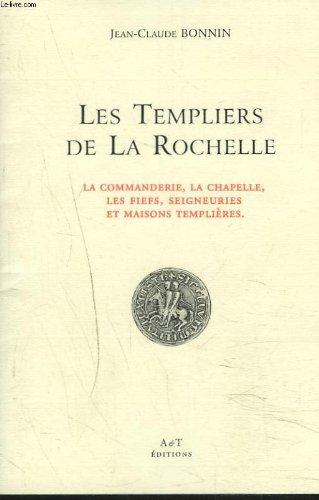 LES TEMPLIERS DE LA ROCHELLE. La commanderie, la chapelle, les fiefs, seigneureries et maisons templières.