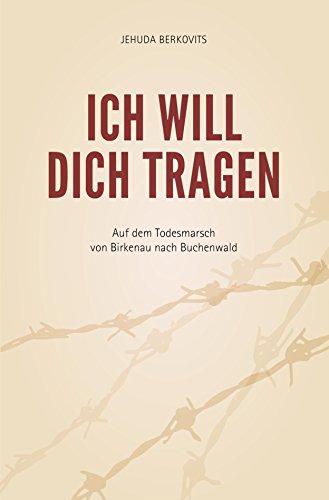 Ich will Dich tragen: Auf dem Todesmarsch von Birkenau nach Buchenwald
