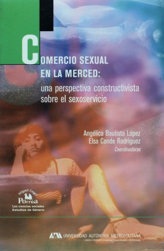 Comercio sexual en La Merced/ Sexual Commerce in, La Merced: Una Perspectiva Constructivista Sobre El Sexoservicio/ a Constructivist Perspective on Sex-service