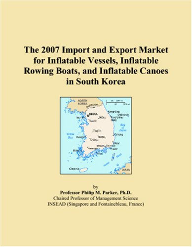 Price comparison product image The 2007 Import and Export Market for Inflatable Vessels,  Inflatable Rowing Boats,  and Inflatable Canoes in South Korea