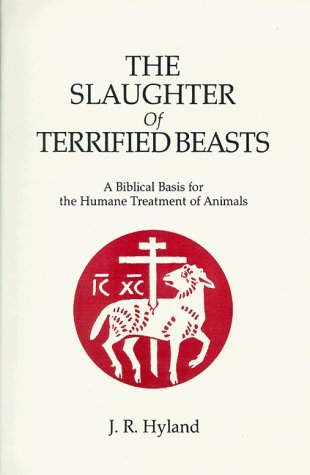 The Slaughter of Terrified Beasts: A Biblical Basis for the Humane Treatment of Animals by J. R. Hyland (1988-09-02)