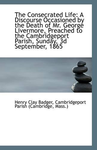 The Consecrated Life: A Discourse Occasioned by the Death of Mr. George Livermore, Preached to the C