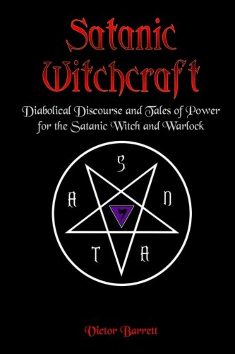 Satanic Witchcraft: Diabolical Discourse and Tales of Power for the Satanic Witch and Warlock: Volume 1 (Satanic Witchcraft Series)