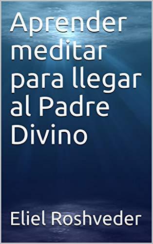 Aprender meditar para llegar al Padre Divino