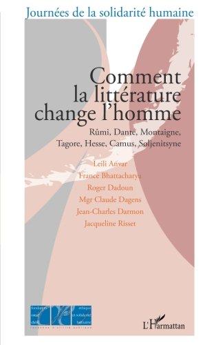 Comment la littrature change l'homme : Rmi, Dante, Montaigne, Tagore, Hesse, Camus, Soljenitsyne