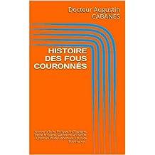 HISTOIRE DES FOUS  COURONNÉS: Jeanne la Folle, Philippe II d'Espagne, Pierre le Grand, Catherine la Grande, Christian VII de Danemark, Louis de Bavière, etc..