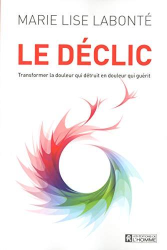 Le déclic : Transformer la douleur qui détruit en douleur qui guérit por Marie-Lise Labonté