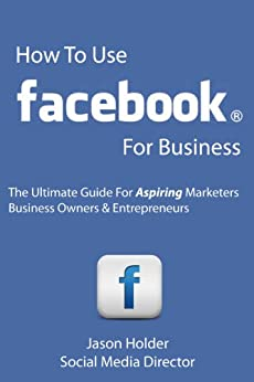 How To Use Facebook For Business - The Ultimate Guide For Aspiring Marketers, Business Owners & Entrepreneurs - Special Edition (English Edition) de [Holder, Jason]