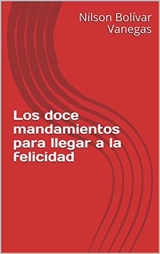 Los doce mandamientos para llegar a la felicidad por Nilson Bolívar Vanegas