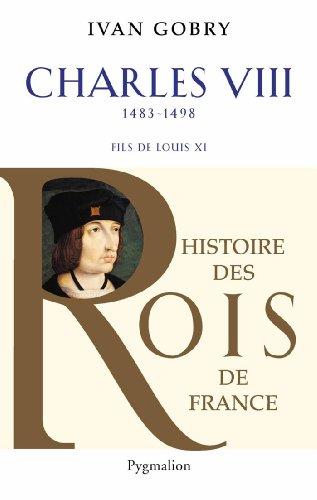 Charles VIII : Fils de Louis XI, 1483-1498 par Ivan Gobry