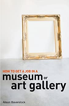 How to Get a Job in a Museum or Art Gallery by [Baverstock, Alison]