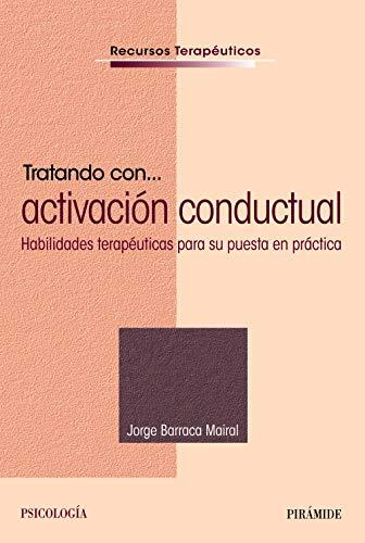 Tratando con... activación conductual: Habilidades terapéuticas para su puesta en práctica (Recursos Terapéuticos) por Jorge Barraca Mairal