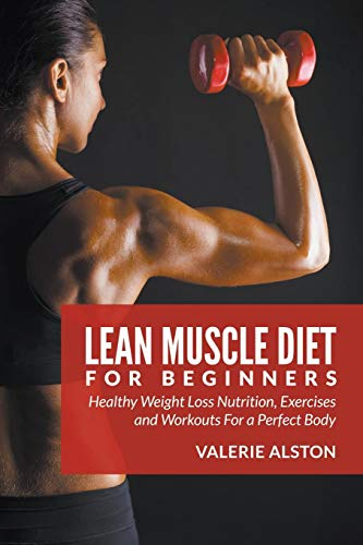 Lean Muscle Diet For Beginners: Healthy Weight Loss Nutrition, Exercises and Workouts For a Perfect Body por Valerie Alston