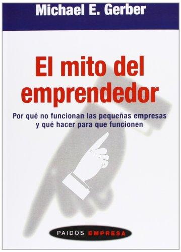 El mito del emprendedor: Por qué no funcionan las pequeñas empresas y qué hacer para que funcionen (Empresa (paidos))