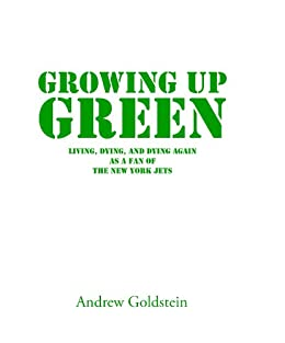 Growing Up Green: Living, Dying, and Dying Again as a Fan of the New York Jets by [Goldstein, Andrew]