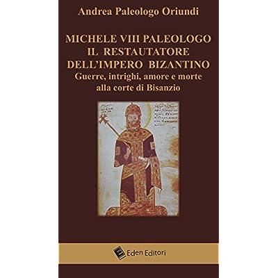 Michele Viii Paleologo. Il Restauratore Dell'impero Bizantino. Guerre, Intrighi, Amore E Morte Alla Corte Di Bisanzio