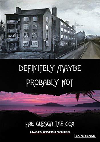 Definitely Maybe, Probably Not: Fae Glesga Tae Goa by [Toner, James Joseph]